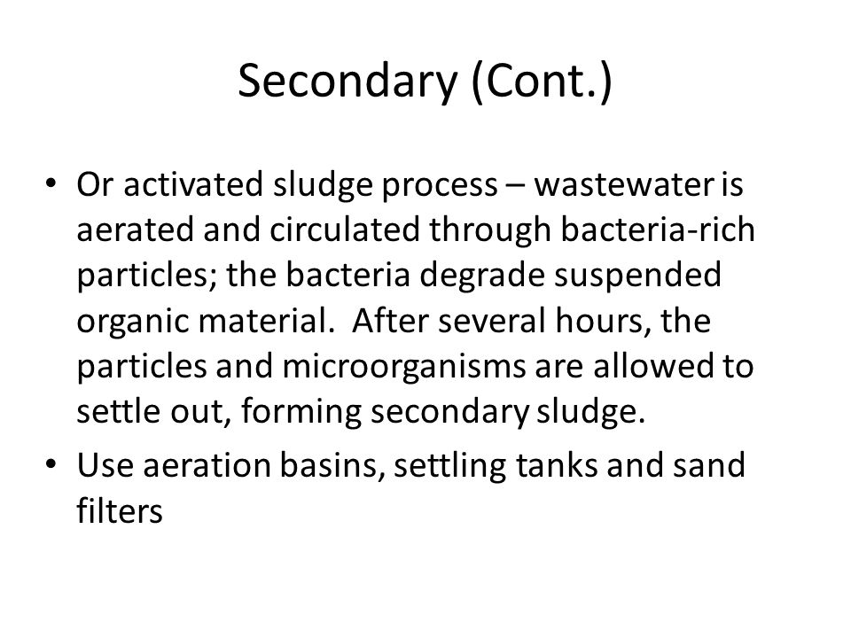 Secondary (Cont.) Or activated sludge process – wastewater is aerated and circulated through bacteria-rich particles; the bacteria degrade suspended organic material.