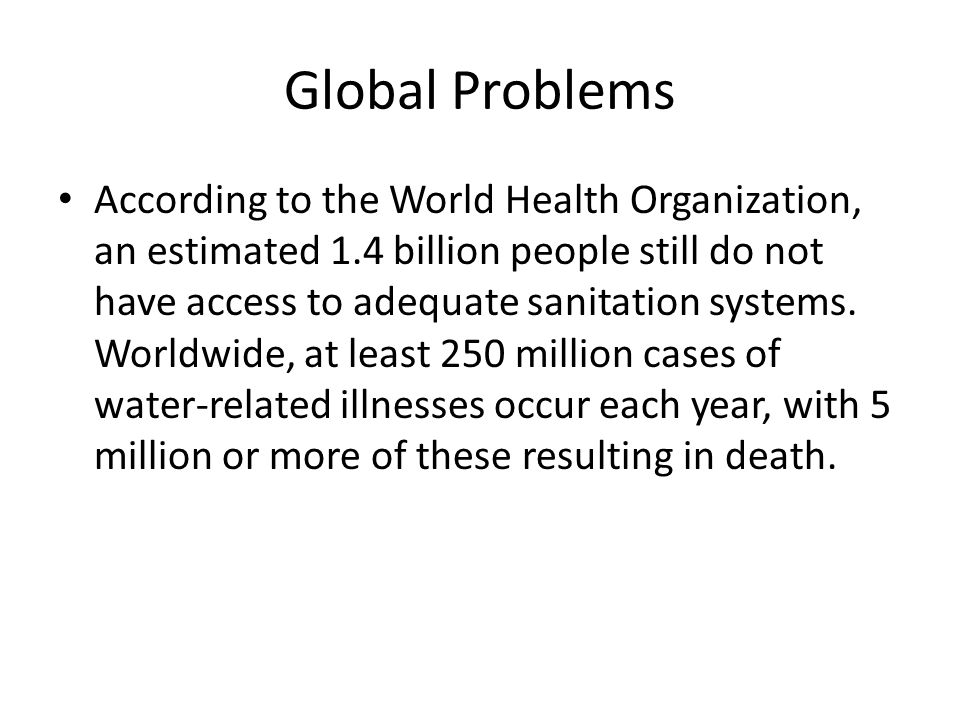 Global Problems According to the World Health Organization, an estimated 1.4 billion people still do not have access to adequate sanitation systems.