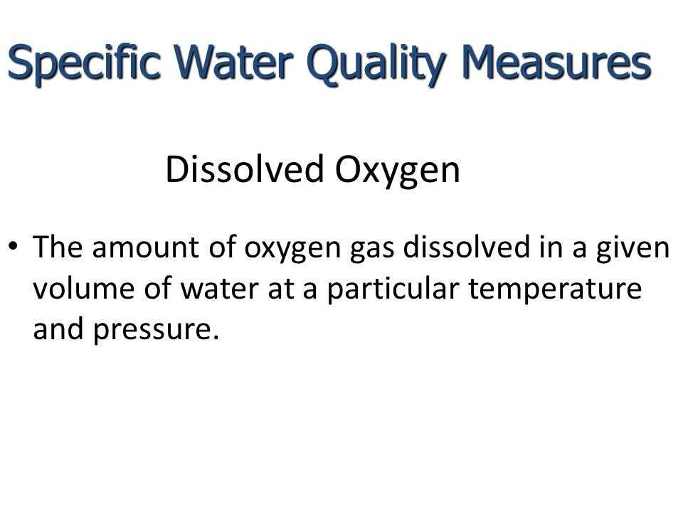 Dissolved Oxygen The amount of oxygen gas dissolved in a given volume of water at a particular temperature and pressure.