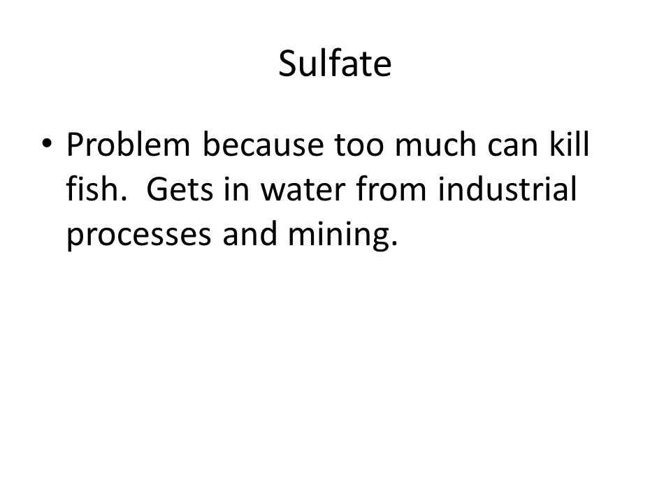 Sulfate Problem because too much can kill fish. Gets in water from industrial processes and mining.