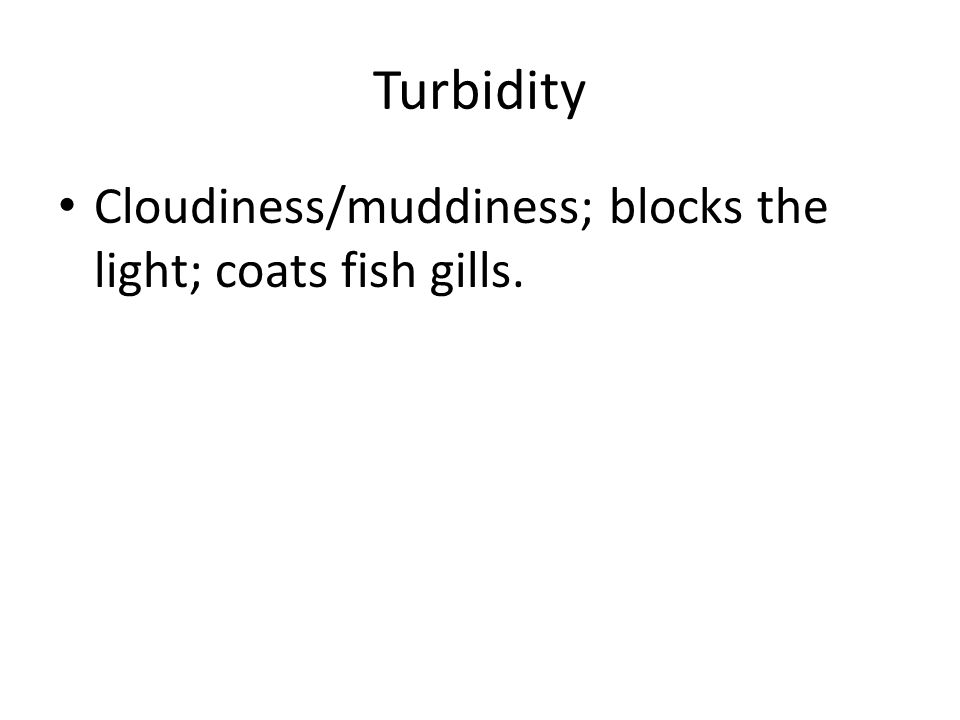 Turbidity Cloudiness/muddiness; blocks the light; coats fish gills.