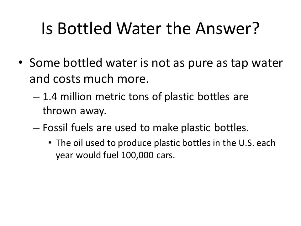 Is Bottled Water the Answer. Some bottled water is not as pure as tap water and costs much more.