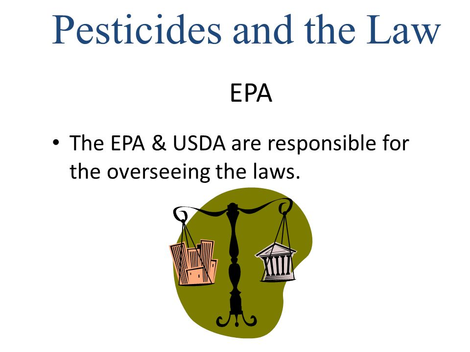 EPA The EPA & USDA are responsible for the overseeing the laws. Pesticides and the Law