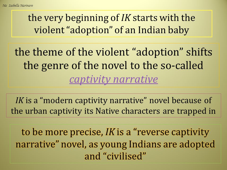 the very beginning of IK starts with the violent adoption of an Indian baby the theme of the violent adoption shifts the genre of the novel to the so-called captivity narrative captivity narrative IK is a modern captivity narrative novel because of the urban captivity its Native characters are trapped in Ms Isabella Marinaro