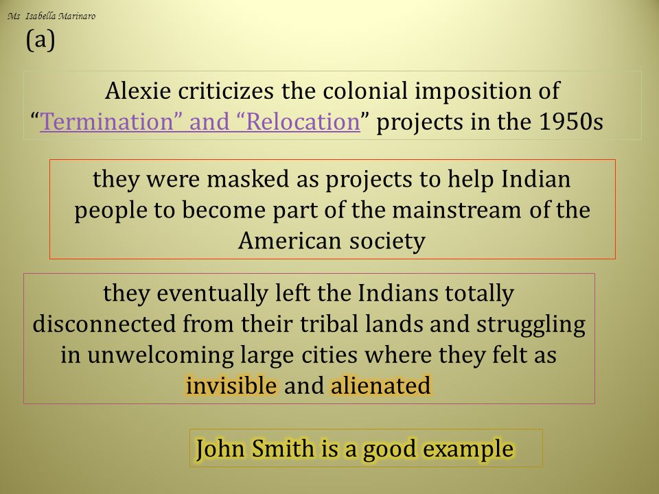 (a) Alexie criticizes the colonial imposition of Termination and Relocation projects in the 1950sTermination and Relocation they were masked as projects to help Indian people to become part of the mainstream of the American society Ms Isabella Marinaro