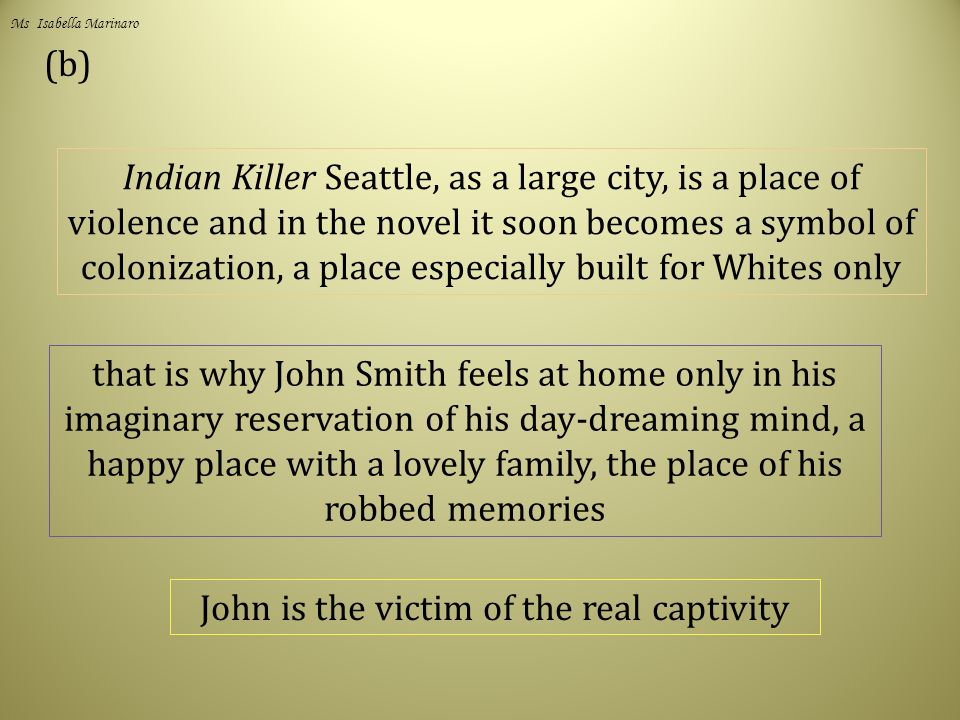 (b) Indian Killer Seattle, as a large city, is a place of violence and in the novel it soon becomes a symbol of colonization, a place especially built for Whites only that is why John Smith feels at home only in his imaginary reservation of his day-dreaming mind, a happy place with a lovely family, the place of his robbed memories John is the victim of the real captivity Ms Isabella Marinaro