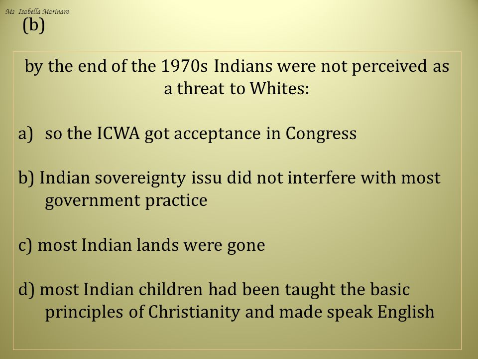 (b) by the end of the 1970s Indians were not perceived as a threat to Whites: a)so the ICWA got acceptance in Congress b) Indian sovereignty issu did not interfere with most government practice c) most Indian lands were gone d) most Indian children had been taught the basic principles of Christianity and made speak English Ms Isabella Marinaro