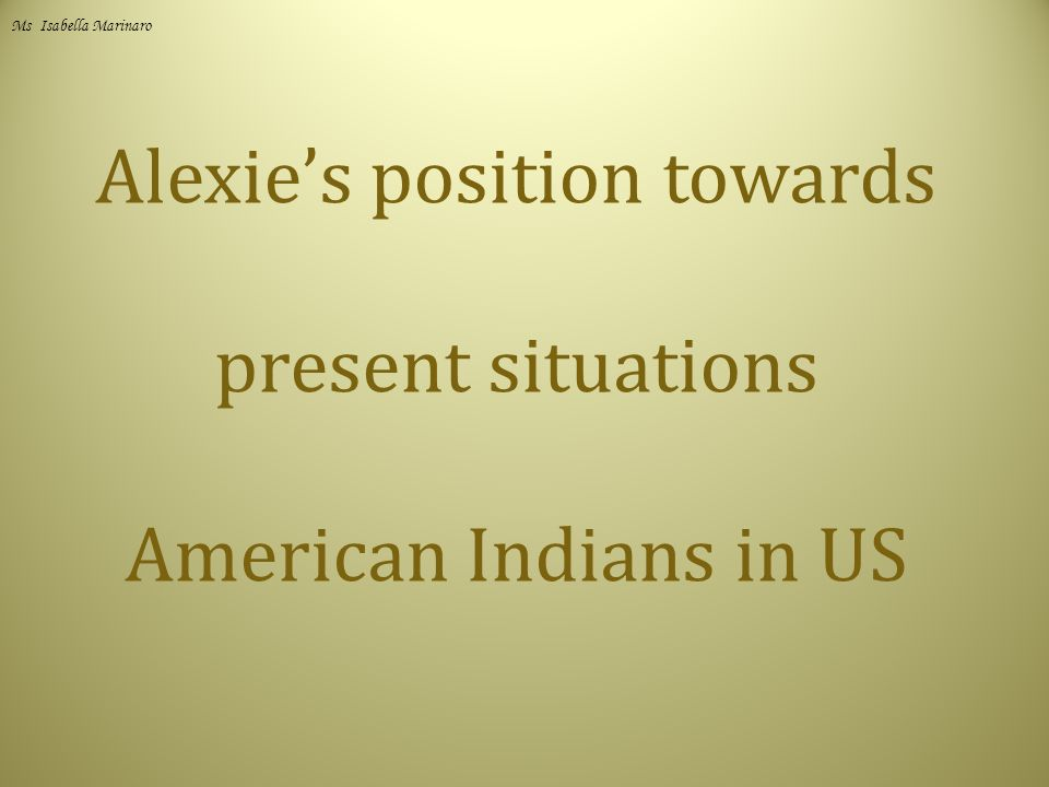 Alexie's position towards present situations American Indians in US Ms Isabella Marinaro