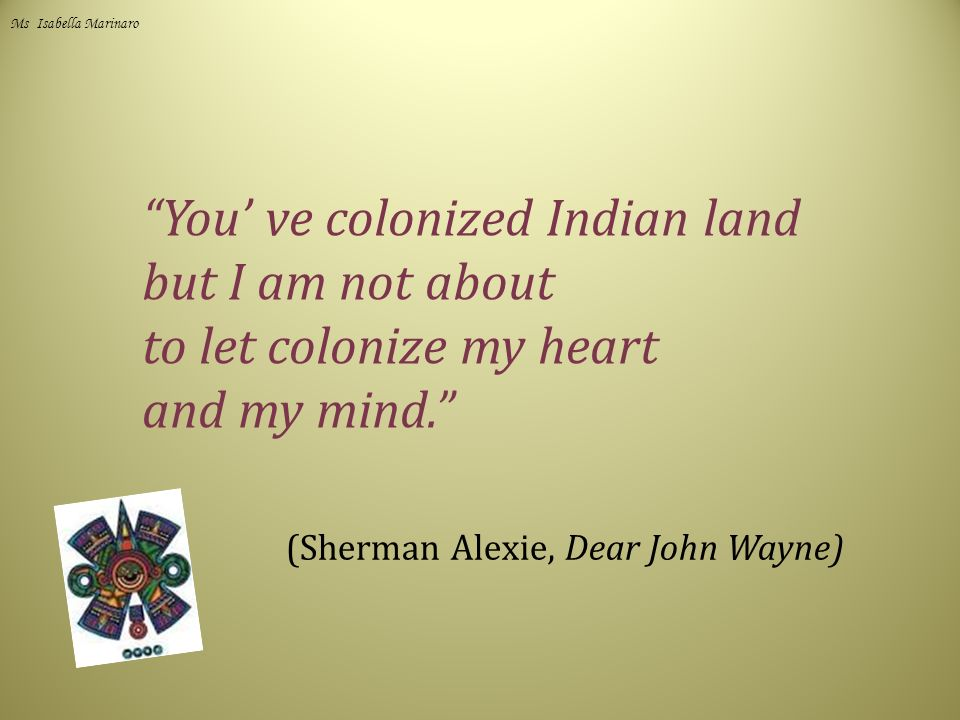 You' ve colonized Indian land but I am not about to let colonize my heart and my mind. (Sherman Alexie, Dear John Wayne) Ms Isabella Marinaro