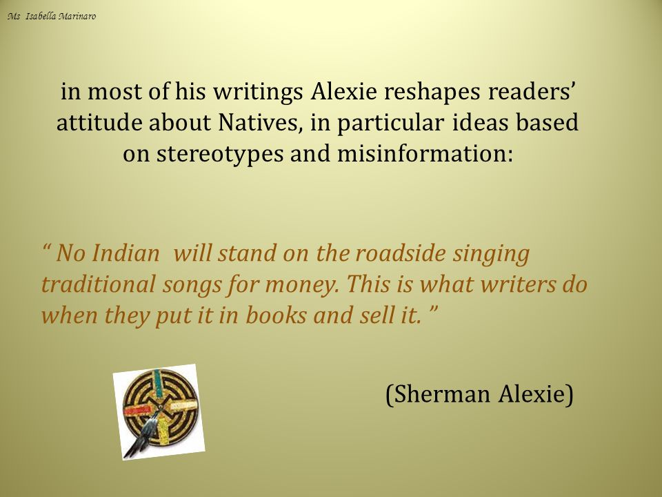 in most of his writings Alexie reshapes readers' attitude about Natives, in particular ideas based on stereotypes and misinformation: No Indian will stand on the roadside singing traditional songs for money.