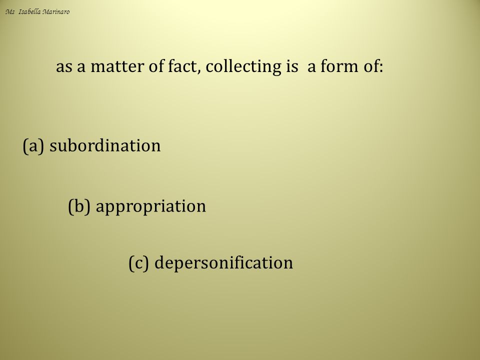 as a matter of fact, collecting is a form of: (a) subordination (b) appropriation (c) depersonification Ms Isabella Marinaro