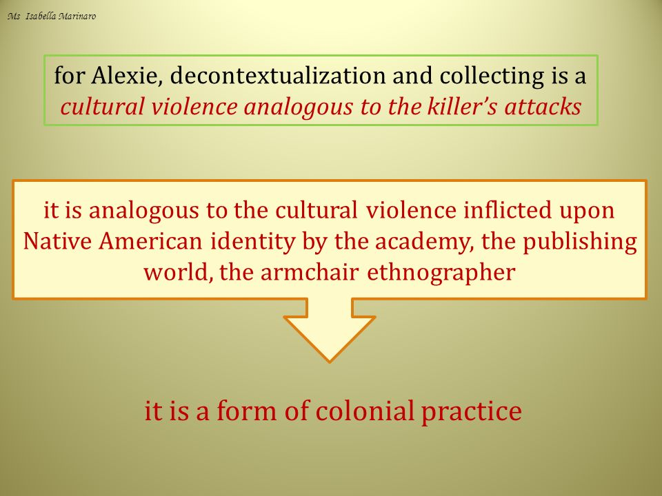 for Alexie, decontextualization and collecting is a cultural violence analogous to the killer's attacks it is analogous to the cultural violence inflicted upon Native American identity by the academy, the publishing world, the armchair ethnographer it is a form of colonial practice Ms Isabella Marinaro
