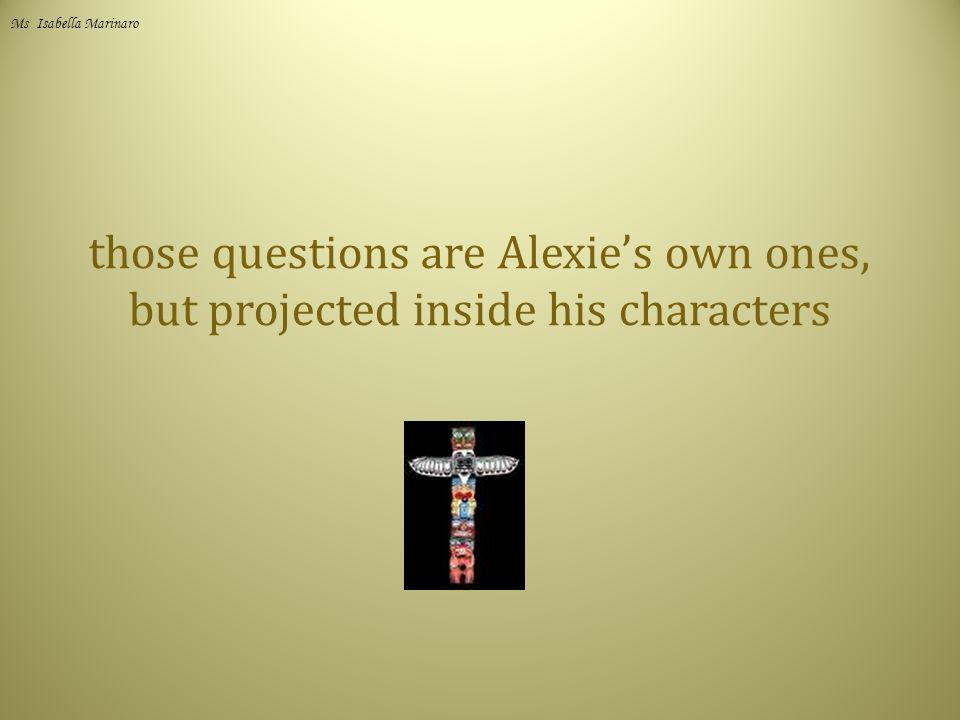 those questions are Alexie's own ones, but projected inside his characters Ms Isabella Marinaro