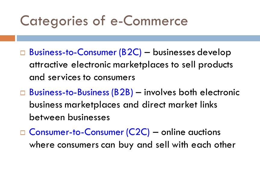 Categories of e-Commerce  Business-to-Consumer (B2C) – businesses develop attractive electronic marketplaces to sell products and services to consumers  Business-to-Business (B2B) – involves both electronic business marketplaces and direct market links between businesses  Consumer-to-Consumer (C2C) – online auctions where consumers can buy and sell with each other