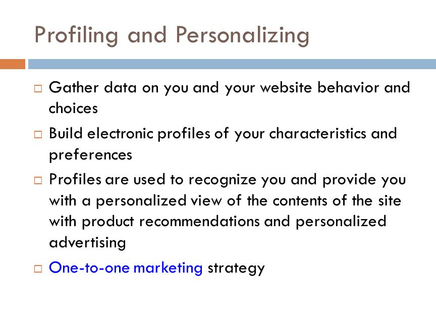 Profiling and Personalizing  Gather data on you and your website behavior and choices  Build electronic profiles of your characteristics and preferences  Profiles are used to recognize you and provide you with a personalized view of the contents of the site with product recommendations and personalized advertising  One-to-one marketing strategy