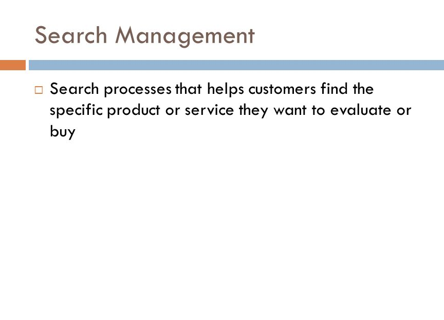 Search Management  Search processes that helps customers find the specific product or service they want to evaluate or buy