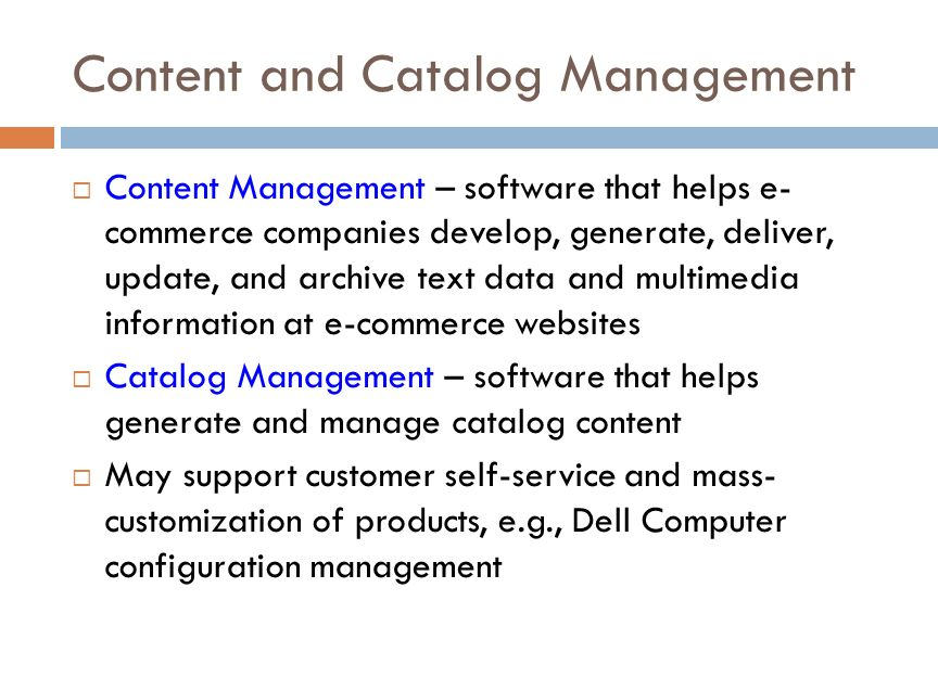 Content and Catalog Management  Content Management – software that helps e- commerce companies develop, generate, deliver, update, and archive text data and multimedia information at e-commerce websites  Catalog Management – software that helps generate and manage catalog content  May support customer self-service and mass- customization of products, e.g., Dell Computer configuration management