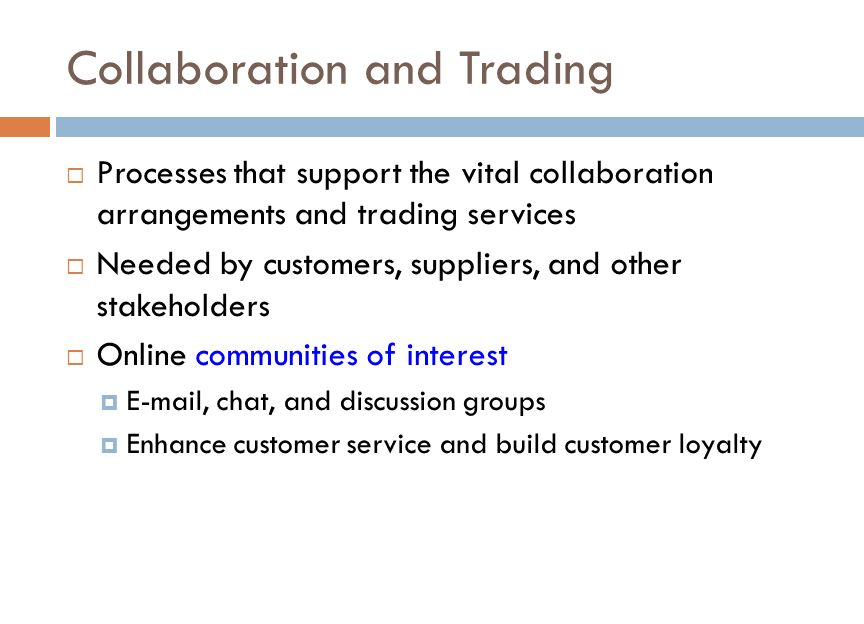 Collaboration and Trading  Processes that support the vital collaboration arrangements and trading services  Needed by customers, suppliers, and other stakeholders  Online communities of interest  E-mail, chat, and discussion groups  Enhance customer service and build customer loyalty