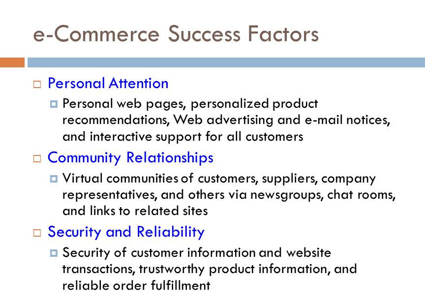 e-Commerce Success Factors  Personal Attention  Personal web pages, personalized product recommendations, Web advertising and e-mail notices, and interactive support for all customers  Community Relationships  Virtual communities of customers, suppliers, company representatives, and others via newsgroups, chat rooms, and links to related sites  Security and Reliability  Security of customer information and website transactions, trustworthy product information, and reliable order fulfillment