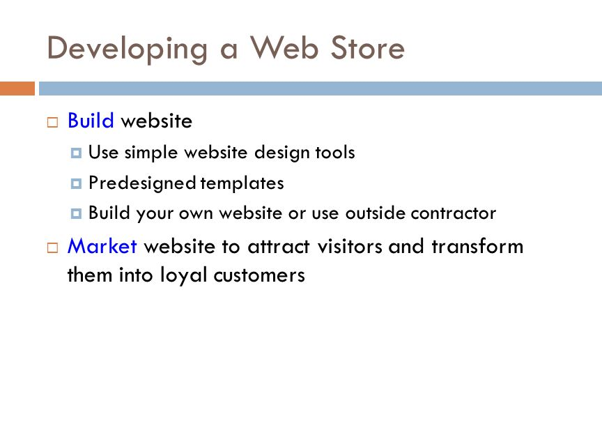 Developing a Web Store  Build website  Use simple website design tools  Predesigned templates  Build your own website or use outside contractor  Market website to attract visitors and transform them into loyal customers