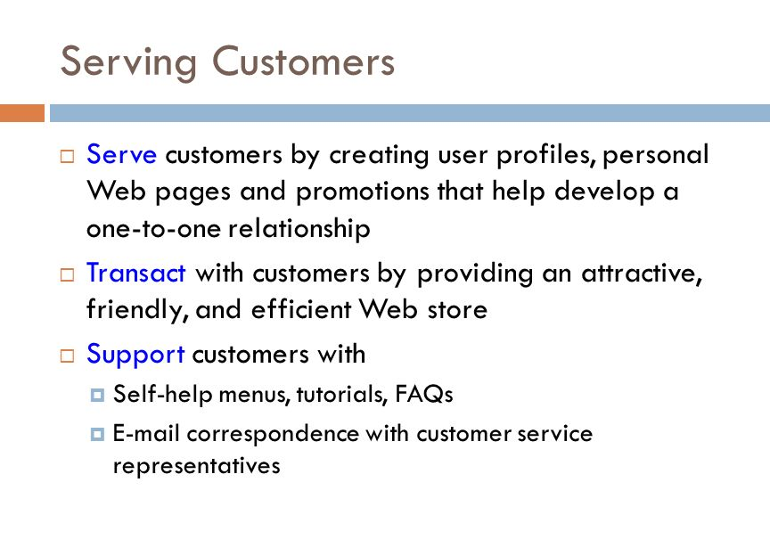 Serving Customers  Serve customers by creating user profiles, personal Web pages and promotions that help develop a one-to-one relationship  Transact with customers by providing an attractive, friendly, and efficient Web store  Support customers with  Self-help menus, tutorials, FAQs  E-mail correspondence with customer service representatives