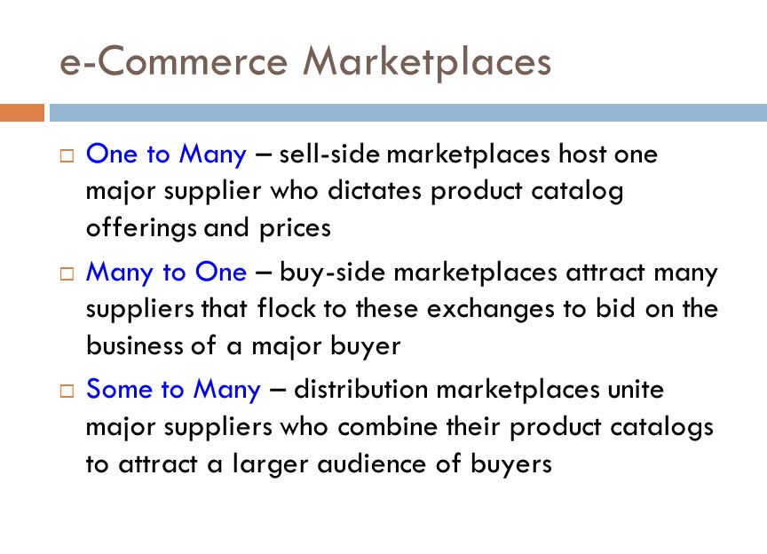 e-Commerce Marketplaces  One to Many – sell-side marketplaces host one major supplier who dictates product catalog offerings and prices  Many to One – buy-side marketplaces attract many suppliers that flock to these exchanges to bid on the business of a major buyer  Some to Many – distribution marketplaces unite major suppliers who combine their product catalogs to attract a larger audience of buyers