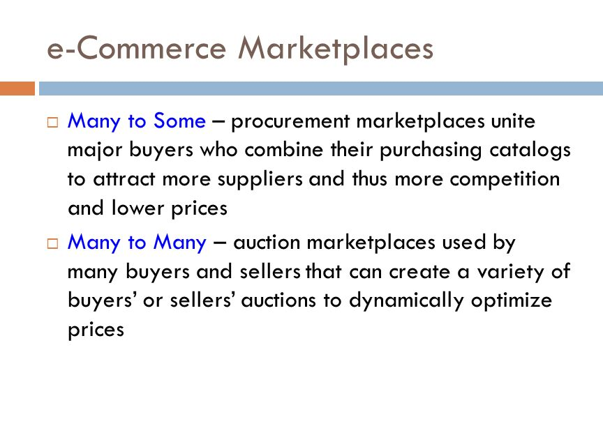 e-Commerce Marketplaces  Many to Some – procurement marketplaces unite major buyers who combine their purchasing catalogs to attract more suppliers and thus more competition and lower prices  Many to Many – auction marketplaces used by many buyers and sellers that can create a variety of buyers' or sellers' auctions to dynamically optimize prices