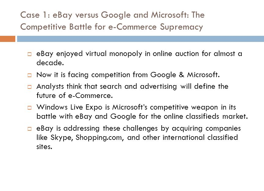 Case 1: eBay versus Google and Microsoft: The Competitive Battle for e-Commerce Supremacy  eBay enjoyed virtual monopoly in online auction for almost a decade.