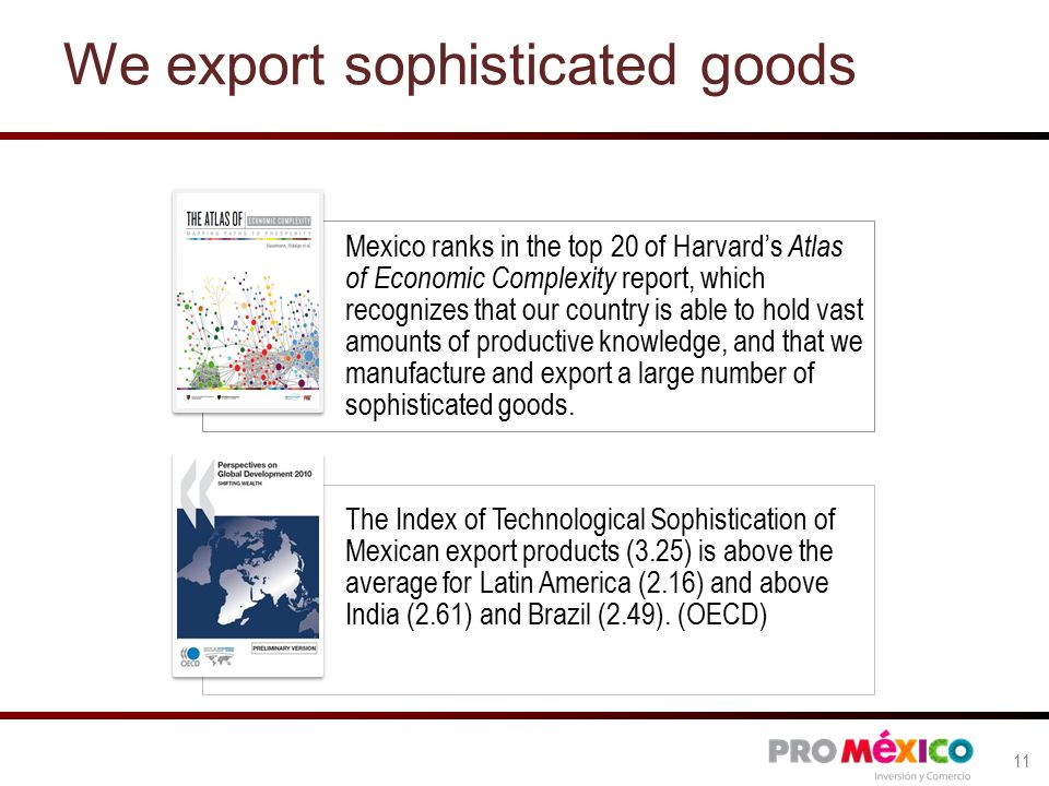 We export sophisticated goods Mexico ranks in the top 20 of Harvard's Atlas of Economic Complexity report, which recognizes that our country is able to hold vast amounts of productive knowledge, and that we manufacture and export a large number of sophisticated goods.