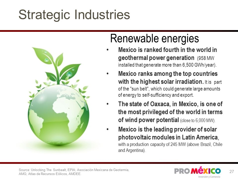 Renewable energies Source: Unlocking The Sunbealt, EPIA; Asociación Mexicana de Geotermia, AMG; Atlas de Recursos Eólicos, AMDEE.