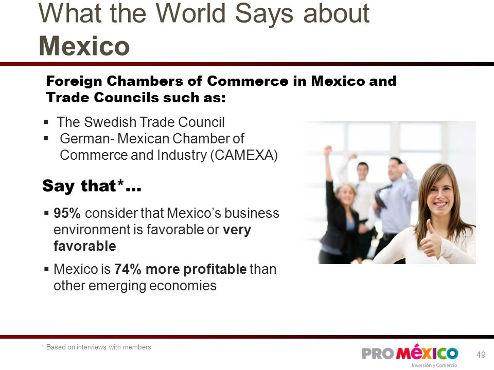 Say that*… Foreign Chambers of Commerce in Mexico and Trade Councils such as:  95% consider that Mexico's business environment is favorable or very favorable  Mexico is 74% more profitable than other emerging economies  The Swedish Trade Council  German- Mexican Chamber of Commerce and Industry (CAMEXA) What the World Says about Mexico 49 * Based on interviews with members