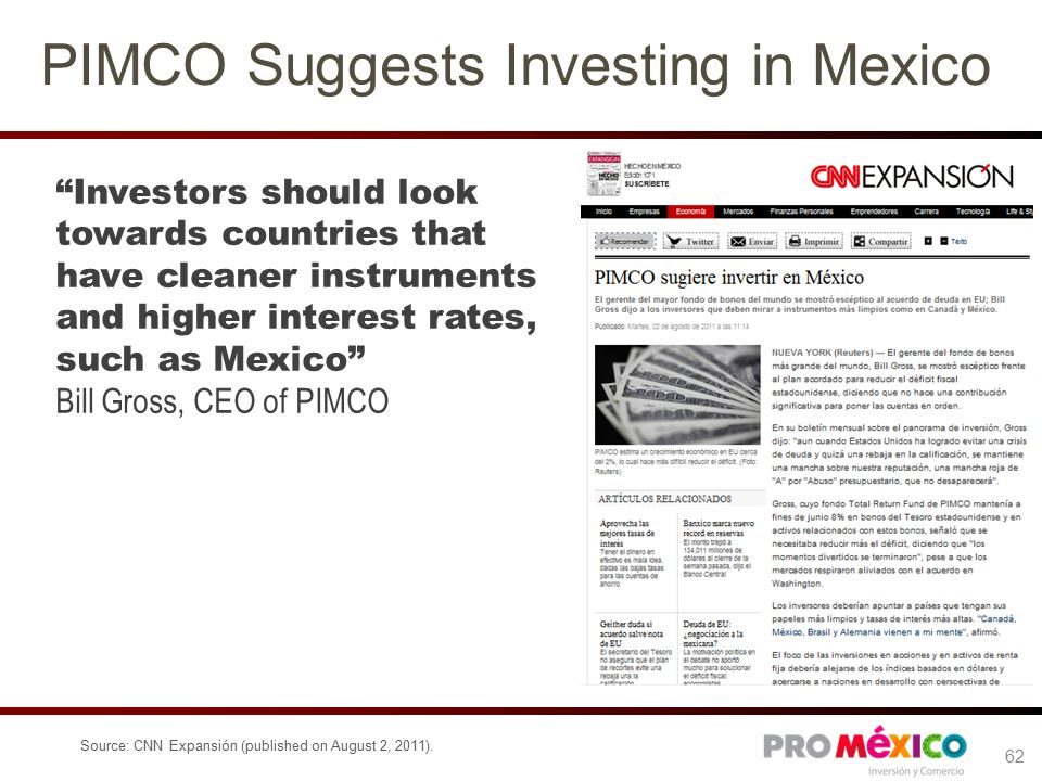 PIMCO Suggests Investing in Mexico Investors should look towards countries that have cleaner instruments and higher interest rates, such as Mexico Bill Gross, CEO of PIMCO Source: CNN Expansión (published on August 2, 2011).