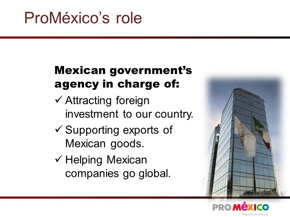 ProMéxico's role Mexican government's agency in charge of: Attracting foreign investment to our country.