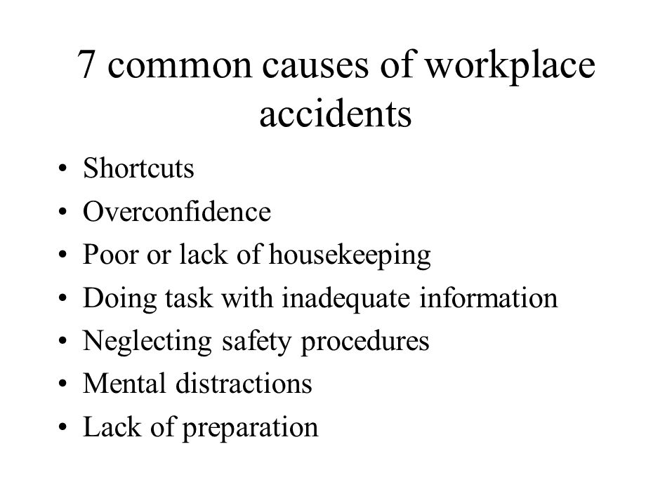 7 common causes of workplace accidents Shortcuts Overconfidence Poor or lack of housekeeping Doing task with inadequate information Neglecting safety procedures Mental distractions Lack of preparation