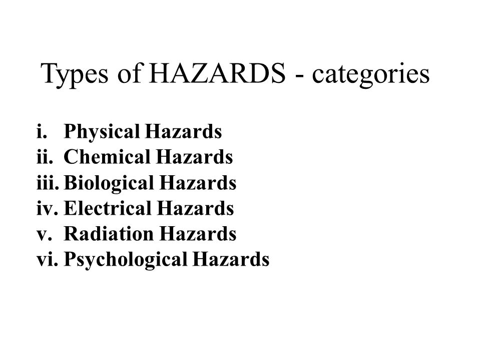 Types of HAZARDS - categories i.Physical Hazards ii.Chemical Hazards iii.Biological Hazards iv.Electrical Hazards v.Radiation Hazards vi.Psychological Hazards