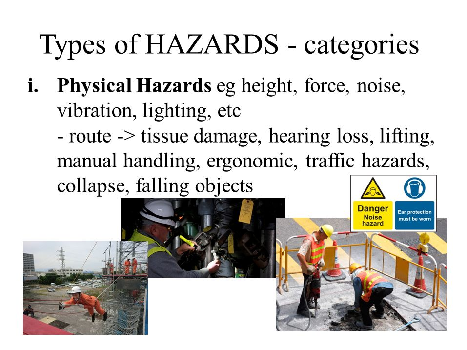 Types of HAZARDS - categories i.Physical Hazards eg height, force, noise, vibration, lighting, etc - route -> tissue damage, hearing loss, lifting, manual handling, ergonomic, traffic hazards, collapse, falling objects