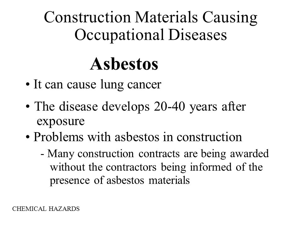 Asbestos It can cause lung cancer The disease develops years after exposure Problems with asbestos in construction - Many construction contracts are being awarded without the contractors being informed of the presence of asbestos materials Construction Materials Causing Occupational Diseases CHEMICAL HAZARDS