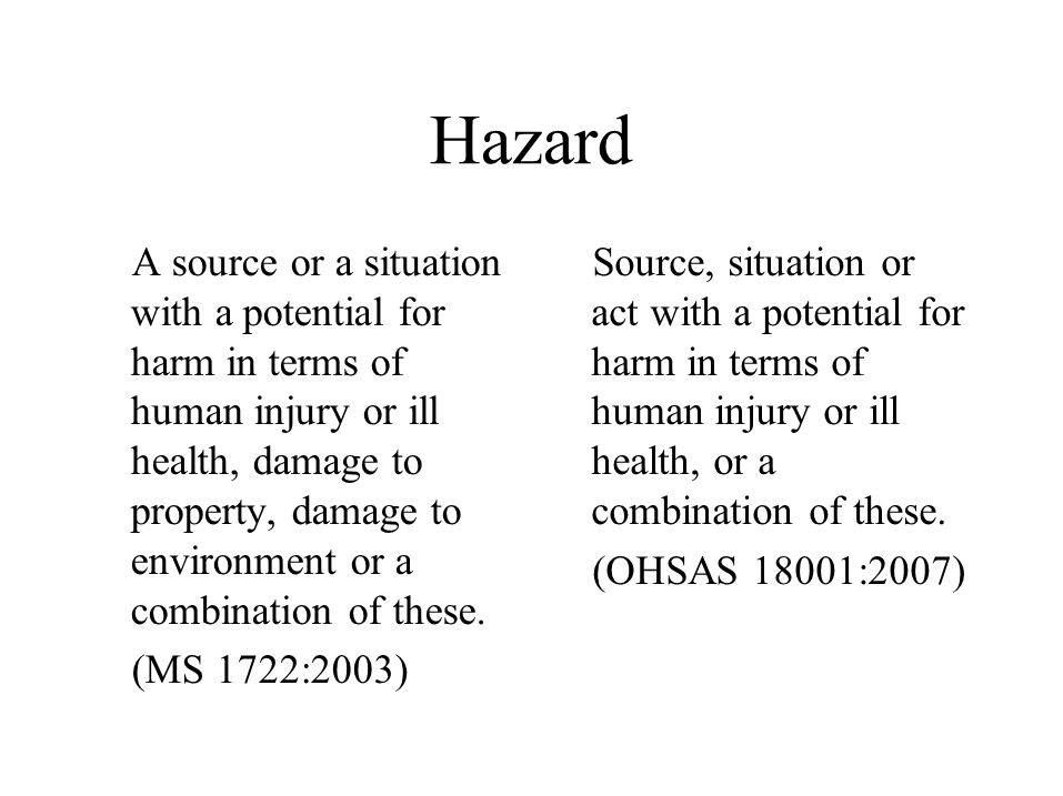Hazard A source or a situation with a potential for harm in terms of human injury or ill health, damage to property, damage to environment or a combination of these.