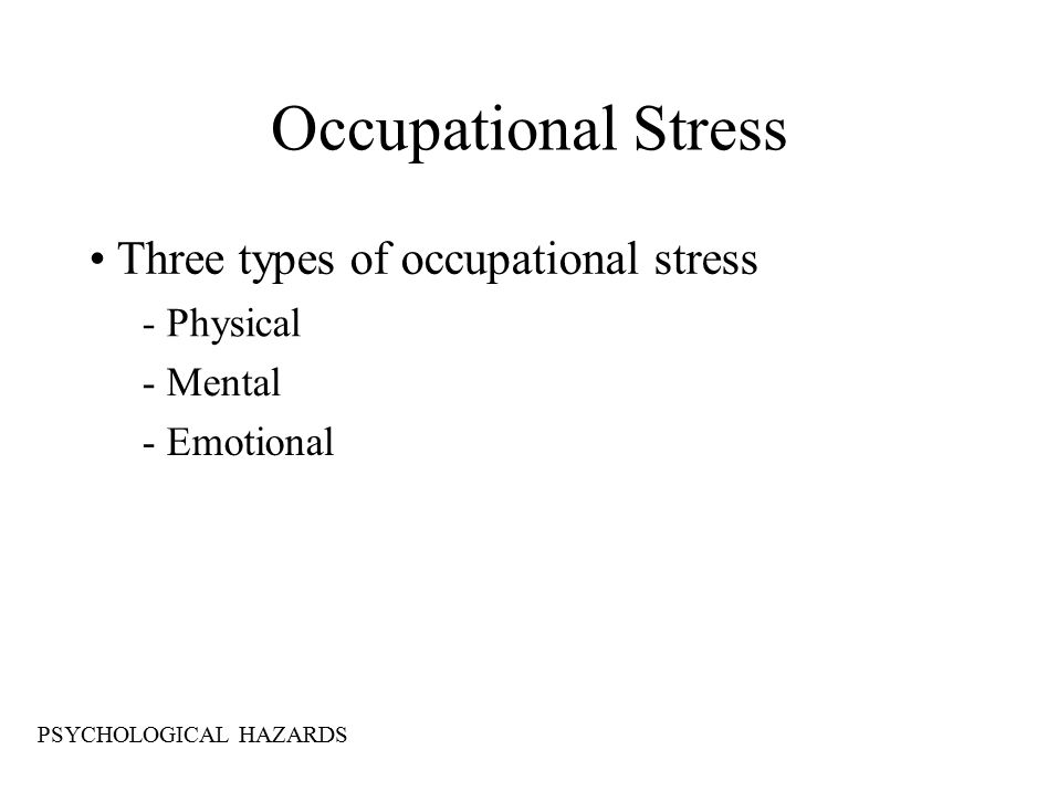 Occupational Stress Three types of occupational stress - Physical - Mental - Emotional PSYCHOLOGICAL HAZARDS
