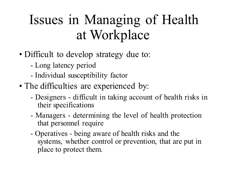 Issues in Managing of Health at Workplace Difficult to develop strategy due to: - Long latency period - Individual susceptibility factor The difficulties are experienced by: - Designers - difficult in taking account of health risks in their specifications - Managers - determining the level of health protection that personnel require - Operatives - being aware of health risks and the systems, whether control or prevention, that are put in place to protect them.