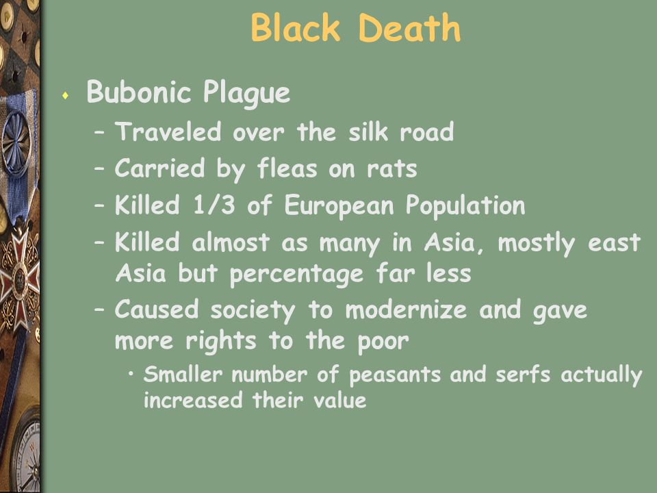 Black Death s Bubonic Plague –Traveled over the silk road –Carried by fleas on rats –Killed 1/3 of European Population –Killed almost as many in Asia, mostly east Asia but percentage far less –Caused society to modernize and gave more rights to the poor Smaller number of peasants and serfs actually increased their value
