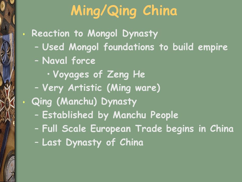 Ming/Qing China s Reaction to Mongol Dynasty –Used Mongol foundations to build empire –Naval force Voyages of Zeng He –Very Artistic (Ming ware) s Qing (Manchu) Dynasty –Established by Manchu People –Full Scale European Trade begins in China –Last Dynasty of China