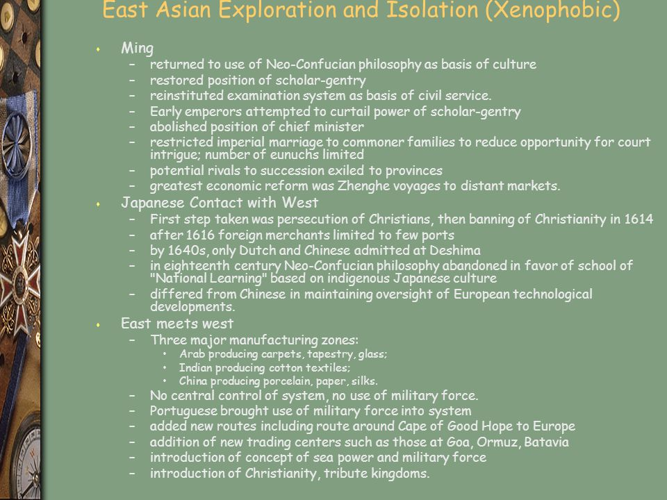 East Asian Exploration and Isolation (Xenophobic) s Ming –returned to use of Neo-Confucian philosophy as basis of culture –restored position of scholar-gentry –reinstituted examination system as basis of civil service.