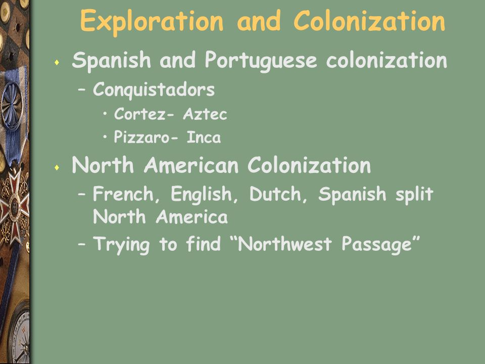 Exploration and Colonization s Spanish and Portuguese colonization –Conquistadors Cortez- Aztec Pizzaro- Inca s North American Colonization –French, English, Dutch, Spanish split North America –Trying to find Northwest Passage