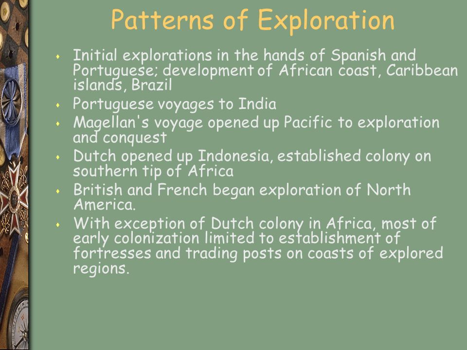 Patterns of Exploration s Initial explorations in the hands of Spanish and Portuguese; development of African coast, Caribbean islands, Brazil s Portuguese voyages to India s Magellan s voyage opened up Pacific to exploration and conquest s Dutch opened up Indonesia, established colony on southern tip of Africa s British and French began exploration of North America.