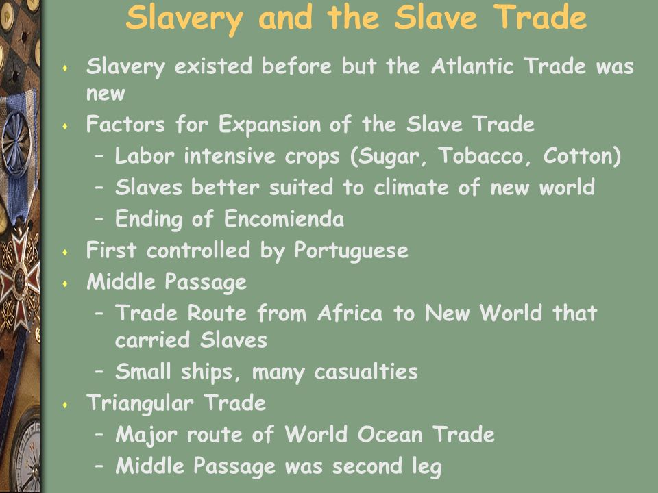 Slavery and the Slave Trade s Slavery existed before but the Atlantic Trade was new s Factors for Expansion of the Slave Trade –Labor intensive crops (Sugar, Tobacco, Cotton) –Slaves better suited to climate of new world –Ending of Encomienda s First controlled by Portuguese s Middle Passage –Trade Route from Africa to New World that carried Slaves –Small ships, many casualties s Triangular Trade –Major route of World Ocean Trade –Middle Passage was second leg