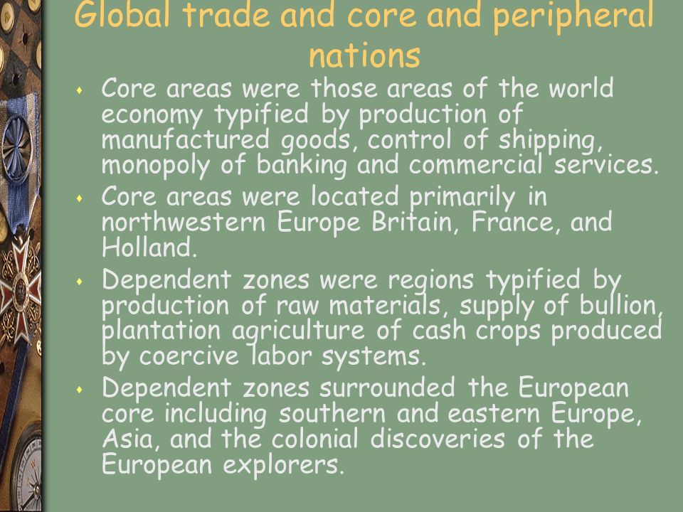 Global trade and core and peripheral nations s Core areas were those areas of the world economy typified by production of manufactured goods, control of shipping, monopoly of banking and commercial services.