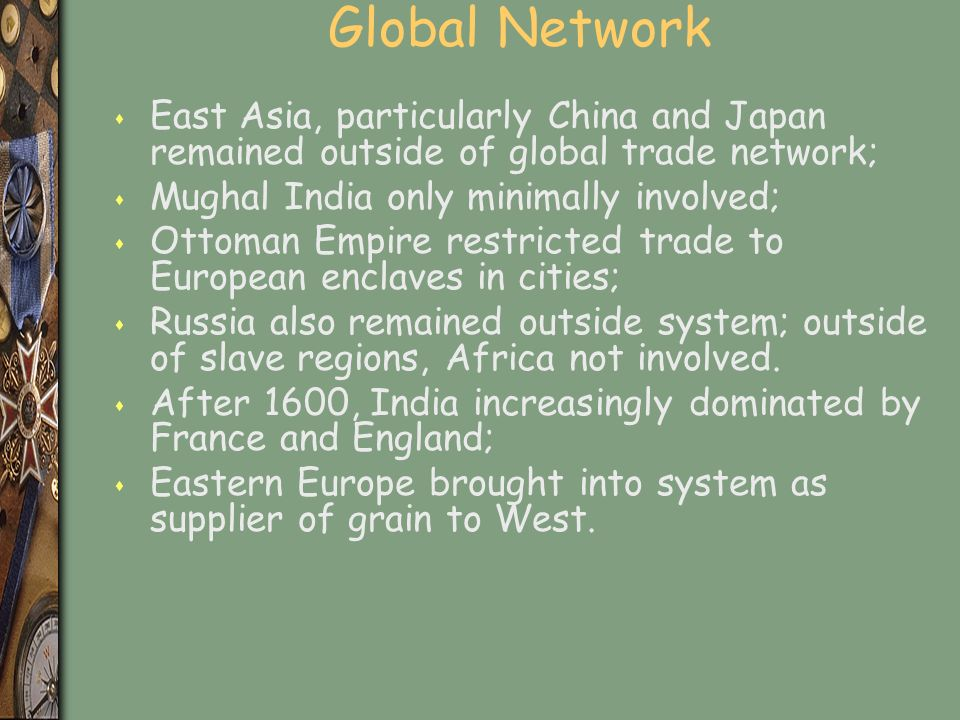 Global Network s East Asia, particularly China and Japan remained outside of global trade network; s Mughal India only minimally involved; s Ottoman Empire restricted trade to European enclaves in cities; s Russia also remained outside system; outside of slave regions, Africa not involved.