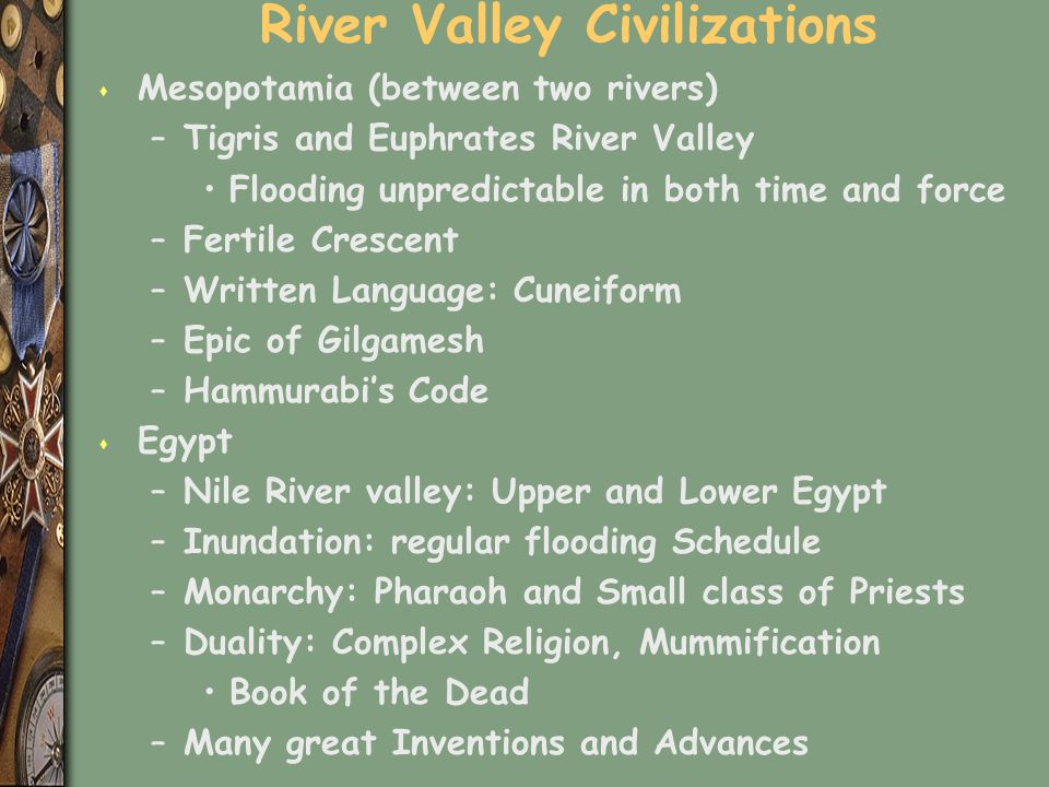 River Valley Civilizations s Mesopotamia (between two rivers) –Tigris and Euphrates River Valley Flooding unpredictable in both time and force –Fertile Crescent –Written Language: Cuneiform –Epic of Gilgamesh –Hammurabi's Code s Egypt –Nile River valley: Upper and Lower Egypt –Inundation: regular flooding Schedule –Monarchy: Pharaoh and Small class of Priests –Duality: Complex Religion, Mummification Book of the Dead –Many great Inventions and Advances