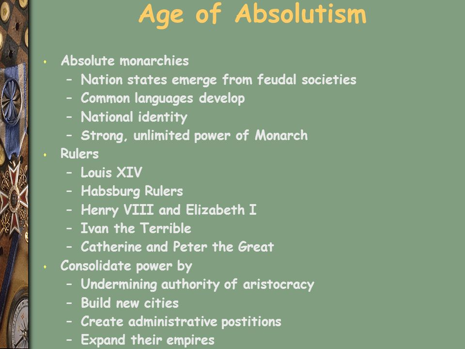 Age of Absolutism s Absolute monarchies –Nation states emerge from feudal societies –Common languages develop –National identity –Strong, unlimited power of Monarch s Rulers –Louis XIV –Habsburg Rulers –Henry VIII and Elizabeth I –Ivan the Terrible –Catherine and Peter the Great s Consolidate power by –Undermining authority of aristocracy –Build new cities –Create administrative postitions –Expand their empires